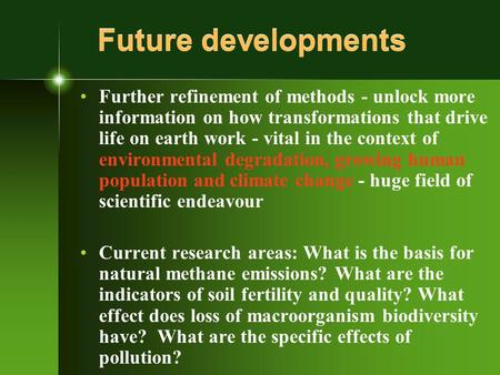 Future developments Further refinement of methods - unlock more information on how transformations that drive life on earth work - vital in the context.