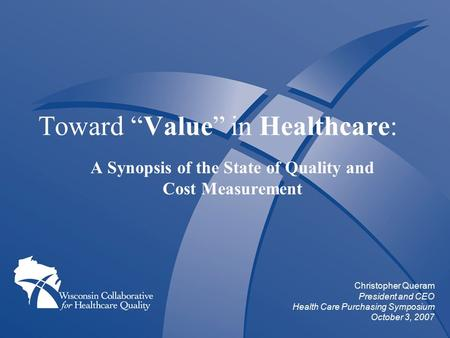 "Toward ""Value"" in Healthcare: A Synopsis of the State of Quality and Cost Measurement Christopher Queram President and CEO Health Care Purchasing Symposium."