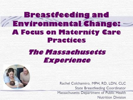 Breastfeeding and Environmental Change: A Focus on Maternity Care Practices The Massachusetts Experience Rachel Colchamiro, MPH, RD, LDN, CLC State Breastfeeding.