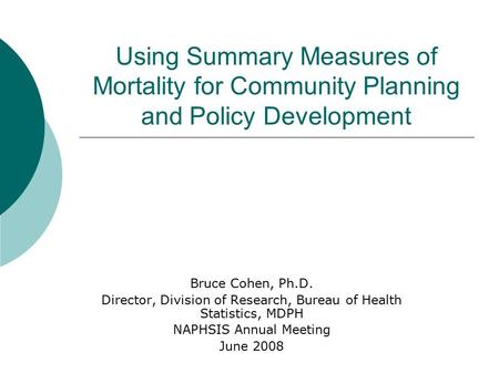 Using Summary Measures of Mortality for Community Planning and Policy Development Bruce Cohen, Ph.D. Director, Division of Research, Bureau of Health Statistics,