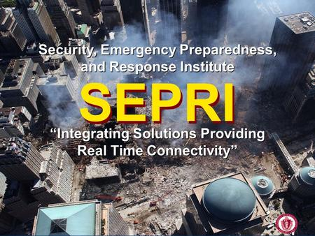"SEPRI University of Massachusetts Amherst Security, Emergency Preparedness, and Response Institute SEPRI ""Integrating Solutions Providing Real Time Connectivity"""