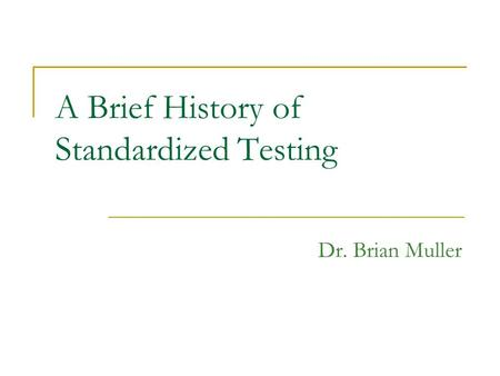 A Brief History of Standardized Testing Dr. Brian Muller.