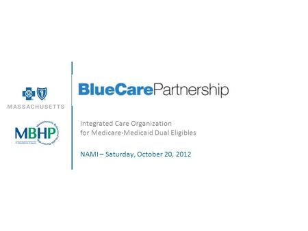 Integrated Care Organization for Medicare-Medicaid Dual Eligibles NAMI – Saturday, October 20, 2012.