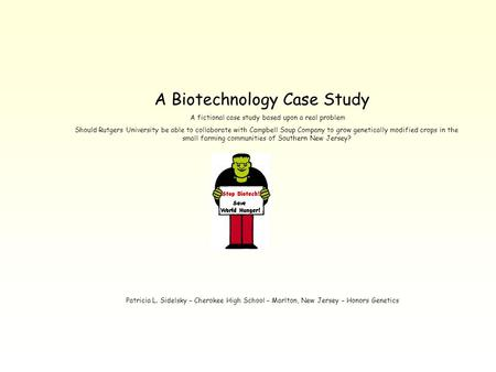 A Biotechnology Case Study A fictional case study based upon a real problem Should Rutgers University be able to collaborate with Campbell Soup Company.
