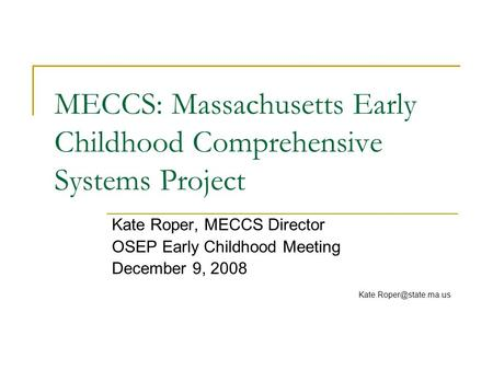 MECCS: Massachusetts Early Childhood Comprehensive Systems Project Kate Roper, MECCS Director OSEP Early Childhood Meeting December 9, 2008