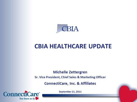 CBIA HEALTHCARE UPDATE Michelle Zettergren Sr. Vice President, Chief Sales & Marketing Officer ConnectiCare, Inc. & Affiliates September 21, 2011.