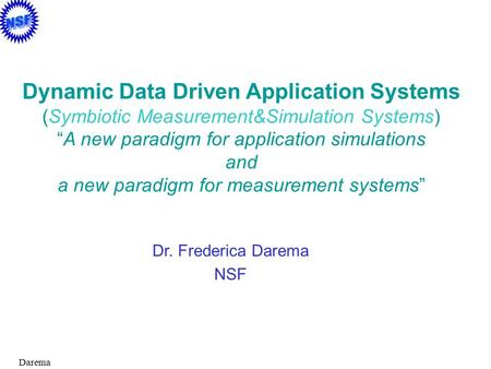 "Darema Dr. Frederica Darema NSF Dynamic Data Driven Application Systems (Symbiotic Measurement&Simulation Systems) ""A new paradigm for application simulations."