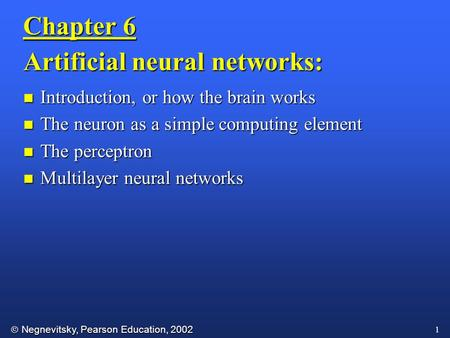  Negnevitsky, Pearson Education, 2002 1 Chapter 6 Artificial neural networks: n Introduction, or how the brain works n The neuron as a simple computing.