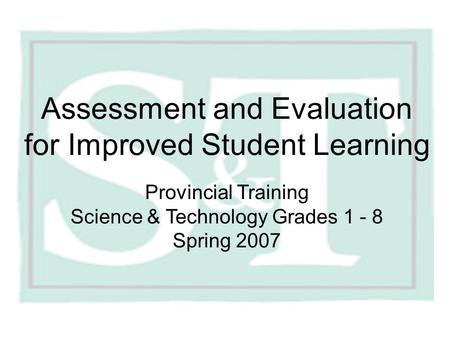 Assessment and Evaluation for Improved Student Learning Provincial Training Science & Technology Grades 1 - 8 Spring 2007.
