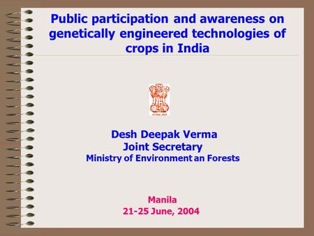 Manila 21-25 June, 2004 Public participation and awareness on genetically engineered technologies of crops in India Desh Deepak Verma Joint Secretary.