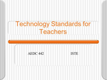 Technology Standards for Teachers AEDC 442ISTE. Traditional -------- Incorporating ------ New Environments New Strategies Teacher-centered instruction.
