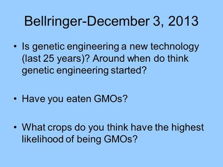 Bellringer-December 3, 2013 Is genetic engineering a new technology (last 25 years)? Around when do think genetic engineering started? Have you eaten GMOs?