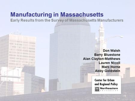 Manufacturing in Massachusetts Early Results from the Survey of Massachusetts Manufacturers Don Walsh Barry Bluestone Alan Clayton-Matthews Lauren Nicoll.