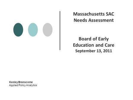Kenley Branscome Applied Policy Analytics Massachusetts SAC Needs Assessment Board of Early Education and Care September 13, 2011.