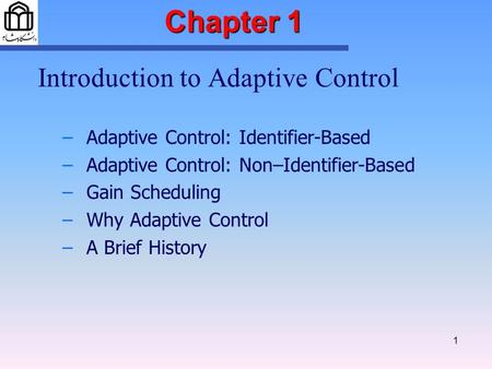 1 Chapter 1 Introduction to Adaptive Control – –Adaptive Control: Identifier-Based – –Adaptive Control: Non–Identifier-Based – –Gain Scheduling – –Why.