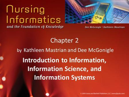 Chapter 2 by Kathleen Mastrian and Dee McGonigle Introduction to Information, Information Science, and Information Systems.
