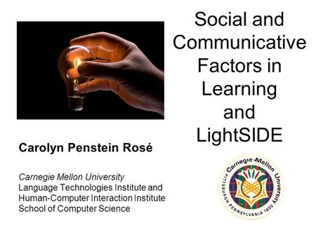 Social and Communicative Factors in Learning and LightSIDE Carolyn Penstein Rosé Carnegie Mellon University Language Technologies Institute and Human-Computer.
