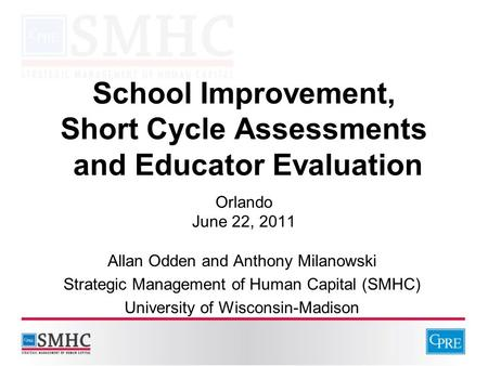 School Improvement, Short Cycle Assessments and Educator Evaluation Orlando June 22, 2011 Allan Odden and Anthony Milanowski Strategic Management of Human.