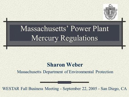 Massachusetts' Power Plant Mercury Regulations Sharon Weber Massachusetts Department of Environmental Protection WESTAR Fall Business Meeting - September.