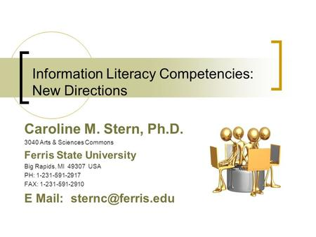 Information Literacy Competencies: New Directions Caroline M. Stern, Ph.D. 3040 Arts & Sciences Commons Ferris State University Big Rapids, MI 49307 USA.
