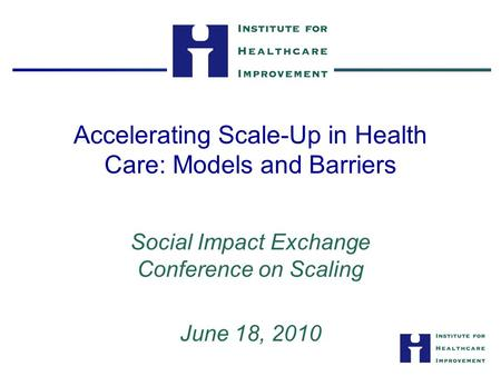 Accelerating Scale-Up in Health Care: Models and Barriers Social Impact Exchange Conference on Scaling June 18, 2010.