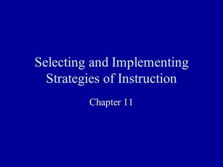 Selecting and Implementing Strategies of Instruction Chapter 11.
