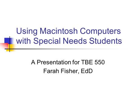 Using Macintosh Computers with Special Needs Students A Presentation for TBE 550 Farah Fisher, EdD.