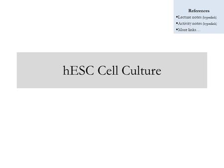 References  Lecture notes (hyperlink)  Activity notes (hyperlink)  More links… hESC Cell Culture.