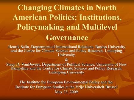 Changing Climates in North American Politics: Institutions, Policymaking and Multilevel Governance Henrik Selin, Department of International Relations,