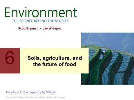 Copyright © 2005 Pearson Education, Inc., publishing as Benjamin Cummings PowerPoint ® Lecture prepared by Jay Withgott Scott Brennan Jay Withgott 6 <strong>Soils</strong>,