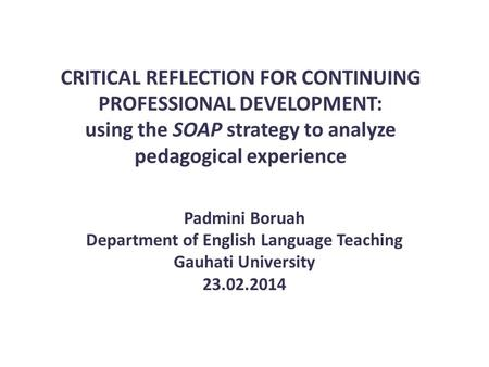 CRITICAL REFLECTION FOR CONTINUING PROFESSIONAL DEVELOPMENT: using the SOAP strategy to analyze pedagogical experience Padmini Boruah Department of English.