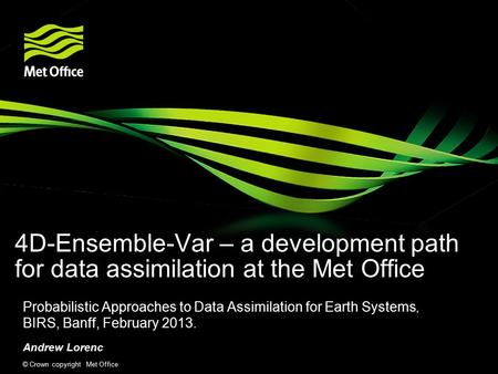 © Crown copyright Met Office 4D-Ensemble-Var – a development path for data assimilation at the Met Office Probabilistic Approaches to Data Assimilation.
