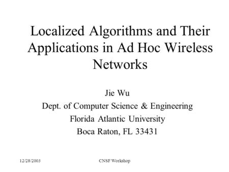 12/28/2003CNSF Workshop Localized Algorithms and Their Applications in Ad Hoc Wireless Networks Jie Wu Dept. of Computer Science & Engineering Florida.