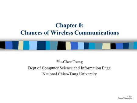 Ch0:1 Tseng:WirelessNet Chapter 0: Chances of Wireless Communications Yu-Chee Tseng Dept of Computer Science and Information Engr. National Chiao-Tung.
