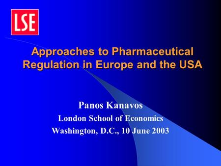 Approaches to Pharmaceutical Regulation in Europe and the USA Panos Kanavos London School of Economics Washington, D.C., 10 June 2003.