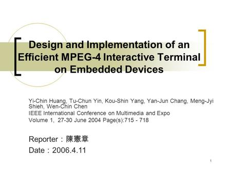 1 Design and Implementation of an Efficient MPEG-4 Interactive Terminal on Embedded Devices Yi-Chin Huang, Tu-Chun Yin, Kou-Shin Yang, Yan-Jun Chang, Meng-Jyi.