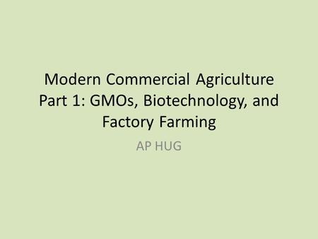 Modern Commercial Agriculture Part 1: GMOs, Biotechnology, and Factory Farming AP HUG.
