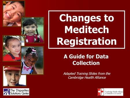 Changes to Meditech Registration A Guide for Data Collection Adapted Training Slides from the Cambridge Health Alliance.