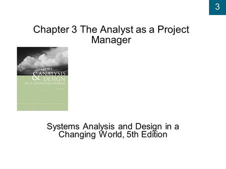 3 Chapter 3 The Analyst as a Project Manager Systems Analysis and Design in a Changing World, 5th Edition.