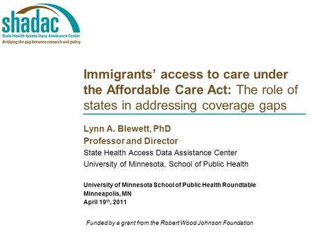 Immigrants' access to care under the Affordable Care Act: The role of states in addressing coverage gaps Lynn A. Blewett, PhD Professor and Director State.