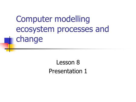 Computer modelling ecosystem processes and change Lesson 8 Presentation 1.
