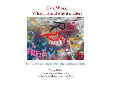 "Care Work: What it is and why it matters Nancy Folbre Department of Economics University of Massachusetts Amherst See ""Care Talk"" blog at"