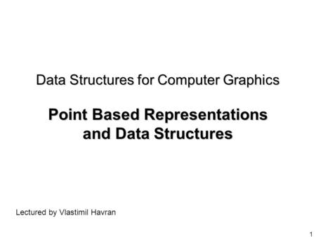 1 Data Structures for Computer Graphics Point Based Representations and Data Structures Lectured by Vlastimil Havran.