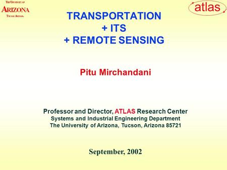Atlas Pitu Mirchandani Professor and Director, ATLAS Research Center Systems and Industrial Engineering Department The University of Arizona, Tucson, Arizona.
