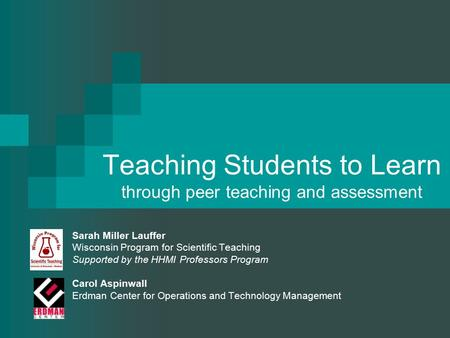 Teaching Students to Learn through peer teaching and assessment Sarah Miller Lauffer Wisconsin Program for Scientific Teaching Supported by the HHMI Professors.