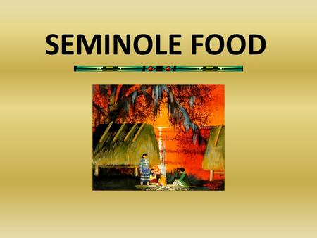 SEMINOLE FOOD. How Seminole People Met Their Needs of Food All communities must rely on the availability of food resources for their survival. In the.