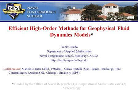 Efficient High-Order Methods for Geophysical Fluid Dynamics Models* Frank Giraldo Department of Applied Mathematics Naval Postgraduate School, Monterey.