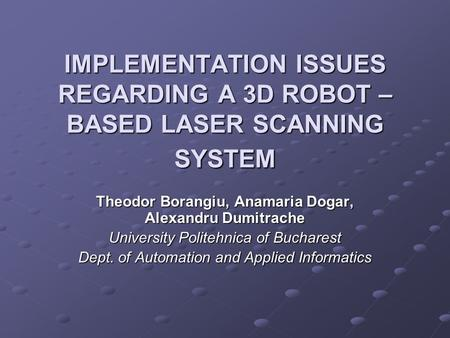 IMPLEMENTATION ISSUES REGARDING A 3D ROBOT – BASED LASER SCANNING SYSTEM Theodor Borangiu, Anamaria Dogar, Alexandru Dumitrache University Politehnica.