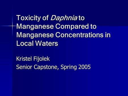 Toxicity of Daphnia to Manganese Compared to Manganese Concentrations in Local Waters Kristel Fijolek Senior Capstone, Spring 2005.