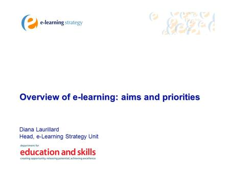 Diana Laurillard Head, e-Learning Strategy Unit Overview of e-learning: aims and priorities.